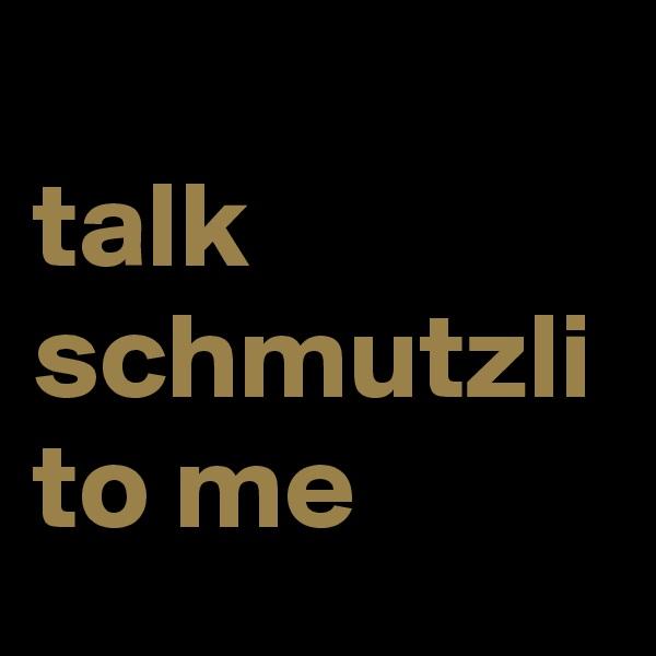 talk schmutzli to me