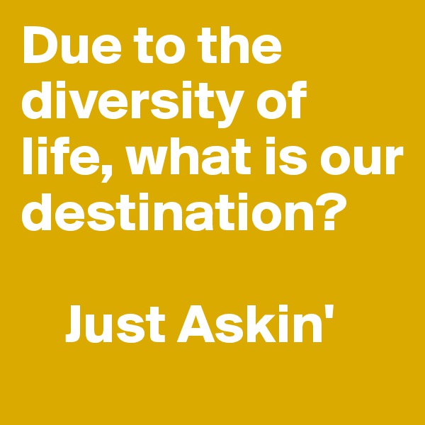 Due to the diversity of life, what is our destination?      Just Askin'