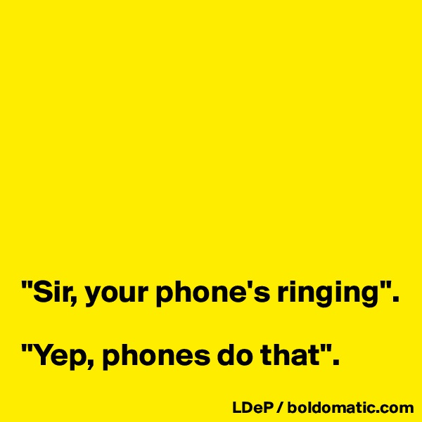 """Sir, your phone's ringing"".   ""Yep, phones do that""."