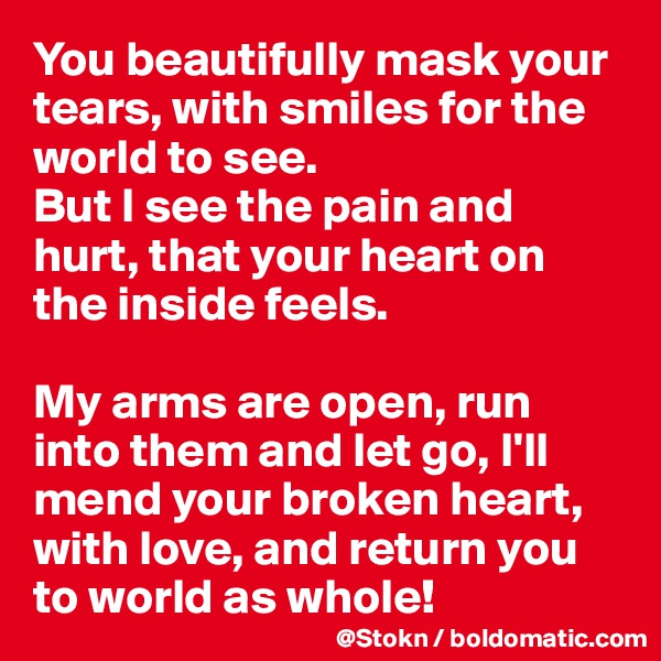 You beautifully mask your tears, with smiles for the world to see. But I see the pain and hurt, that your heart on the inside feels.  My arms are open, run into them and let go, I'll mend your broken heart, with love, and return you to world as whole!