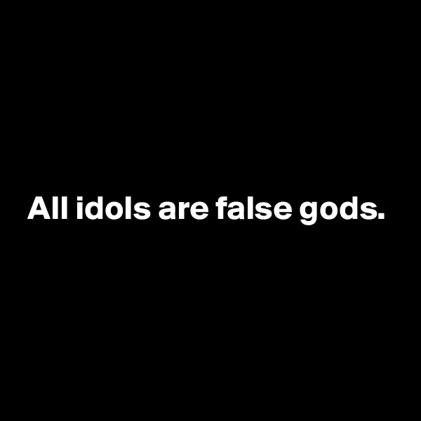 All idols are false gods.