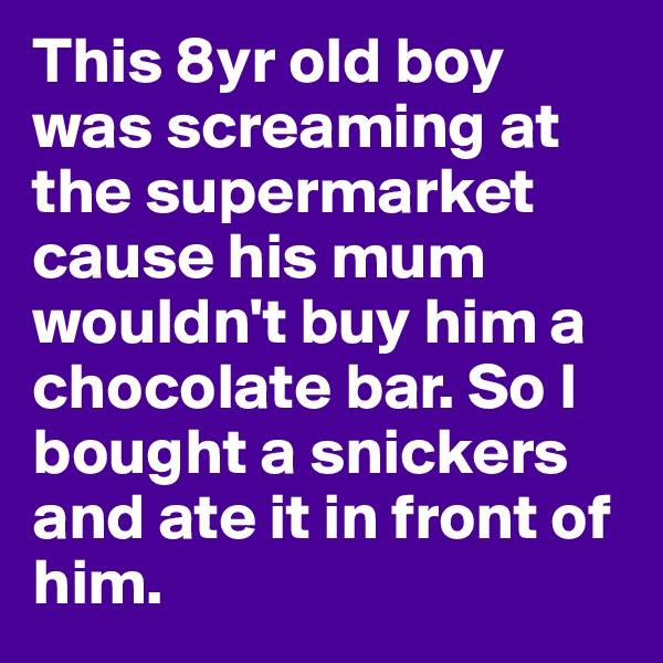 This 8yr old boy was screaming at the supermarket cause his mum wouldn't buy him a chocolate bar. So I bought a snickers and ate it in front of him.