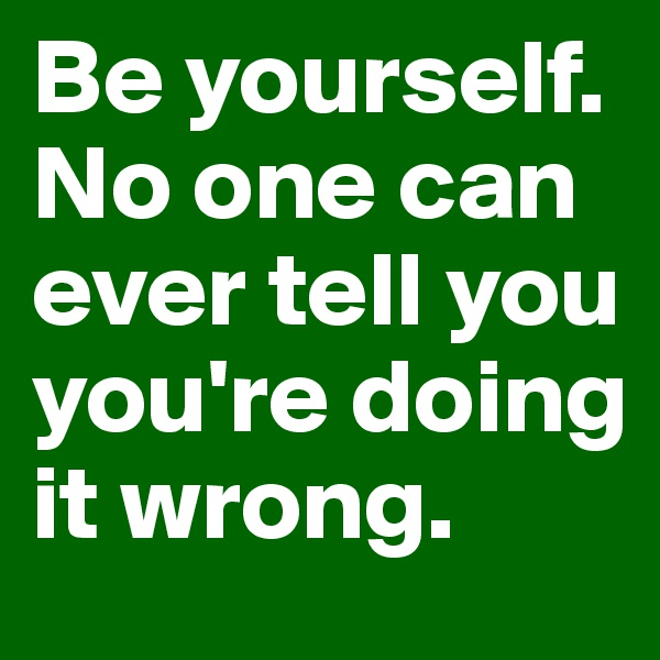 Be yourself. No one can ever tell you you're doing it wrong.