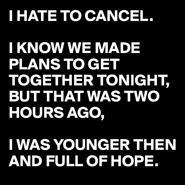 I HATE TO CANCEL.  I KNOW WE MADE PLANS TO GET TOGETHER TONIGHT, BUT THAT WAS TWO HOURS AGO,  I WAS YOUNGER THEN AND FULL OF HOPE.