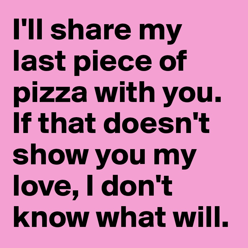I'll share my last piece of pizza with you. If that doesn't show you my love, I don't know what will.