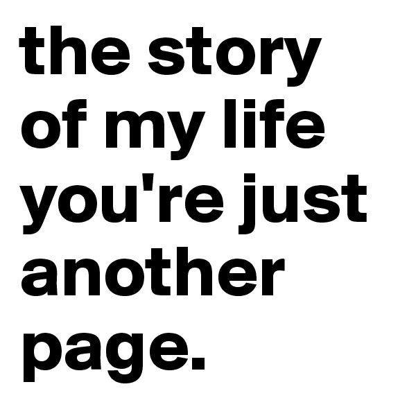 the story of my life you're just another page.
