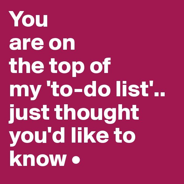 You are on the top of my 'to-do list'.. just thought you'd like to know •