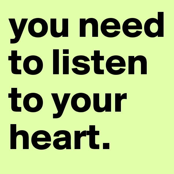 you need to listen to your heart.