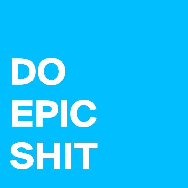 DO EPIC SHIT