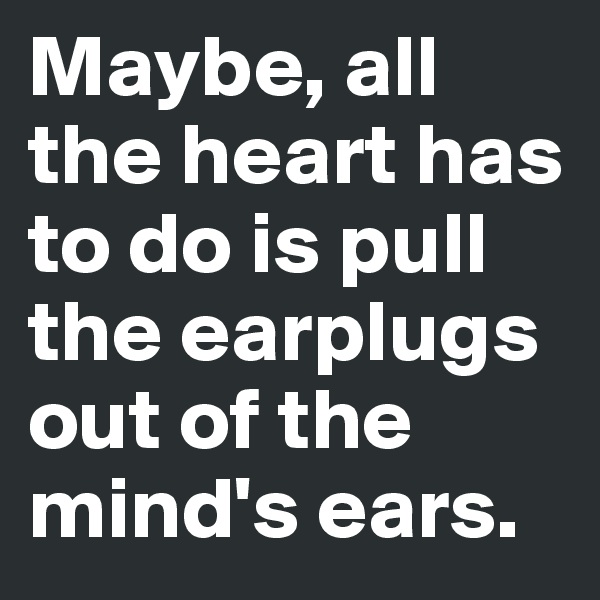 Maybe, all the heart has to do is pull the earplugs out of the mind's ears.