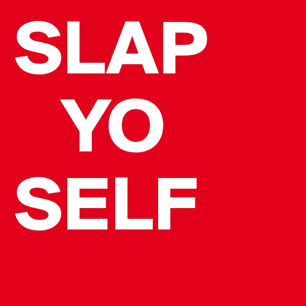 SLAP    YO SELF