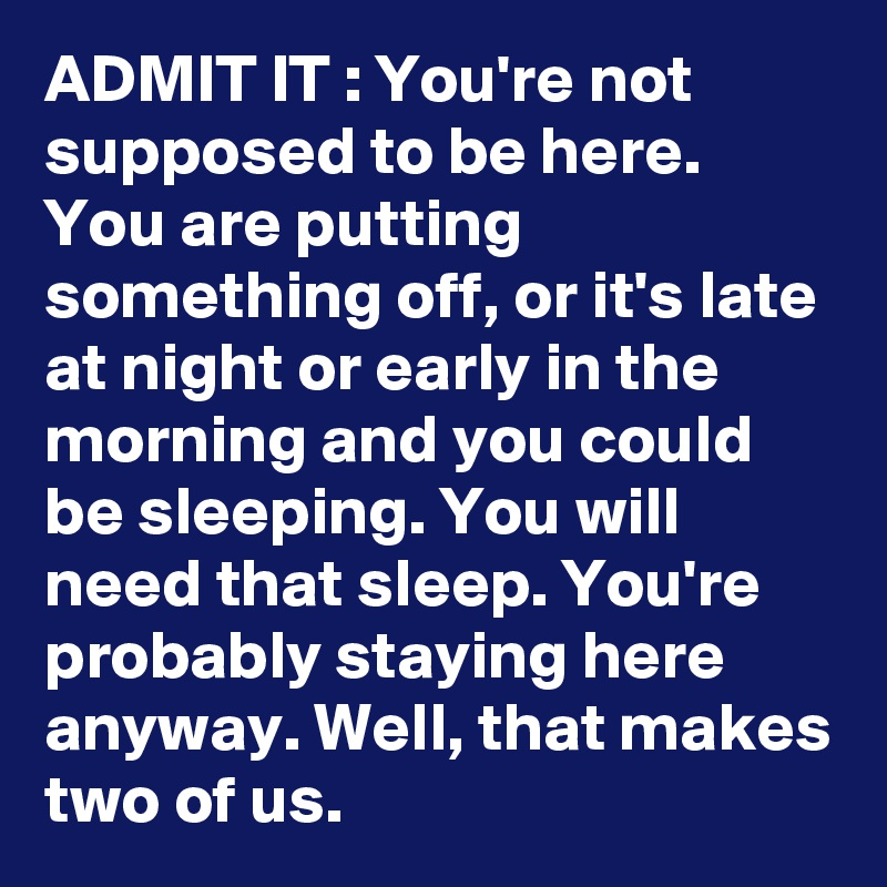 ADMIT IT : You're not supposed to be here. You are putting something off, or it's late at night or early in the morning and you could be sleeping. You will need that sleep. You're probably staying here anyway. Well, that makes two of us.