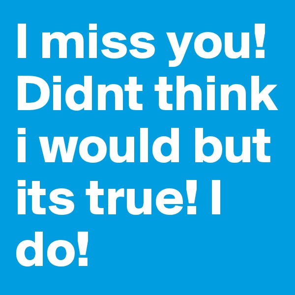 I miss you! Didnt think i would but its true! I do!