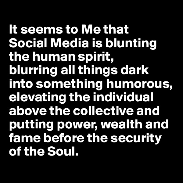 It seems to Me that  Social Media is blunting the human spirit,  blurring all things dark into something humorous, elevating the individual above the collective and putting power, wealth and fame before the security of the Soul.