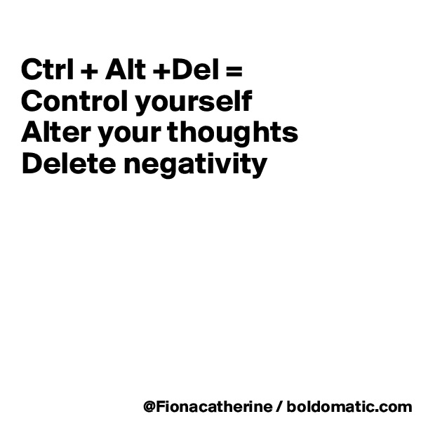 Ctrl + Alt +Del = Control yourself Alter your thoughts Delete negativity