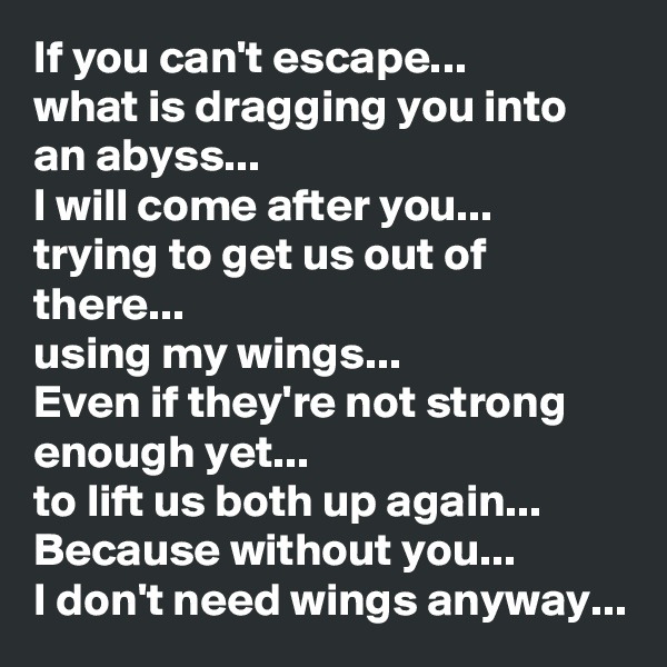 If you can't escape...  what is dragging you into an abyss... I will come after you... trying to get us out of there...  using my wings... Even if they're not strong enough yet... to lift us both up again... Because without you...  I don't need wings anyway...