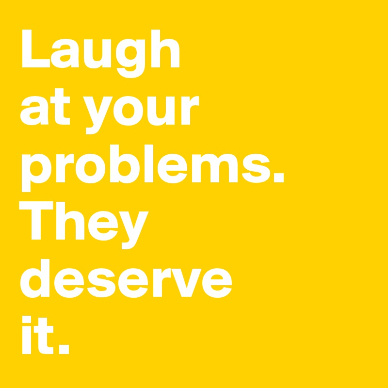 Laugh  at your  problems.  They  deserve  it.