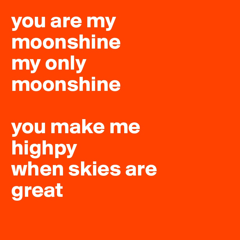 you are my moonshine my only  moonshine  you make me  highpy when skies are  great
