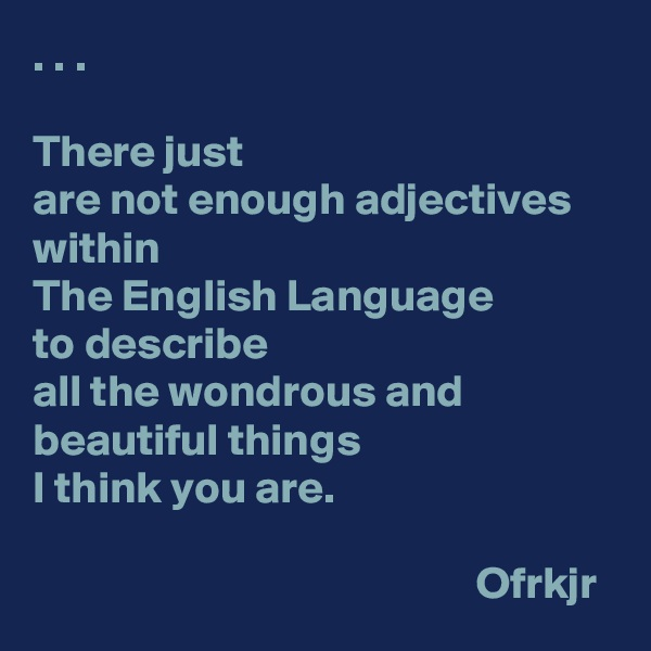 . . .   There just  are not enough adjectives within  The English Language  to describe all the wondrous and beautiful things  I think you are.                                                   Ofrkjr