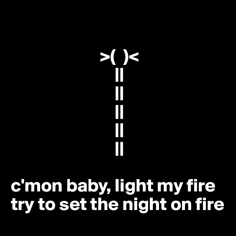 >(  )<                             ||                             ||                             ||                             ||                             ||  c'mon baby, light my fire try to set the night on fire