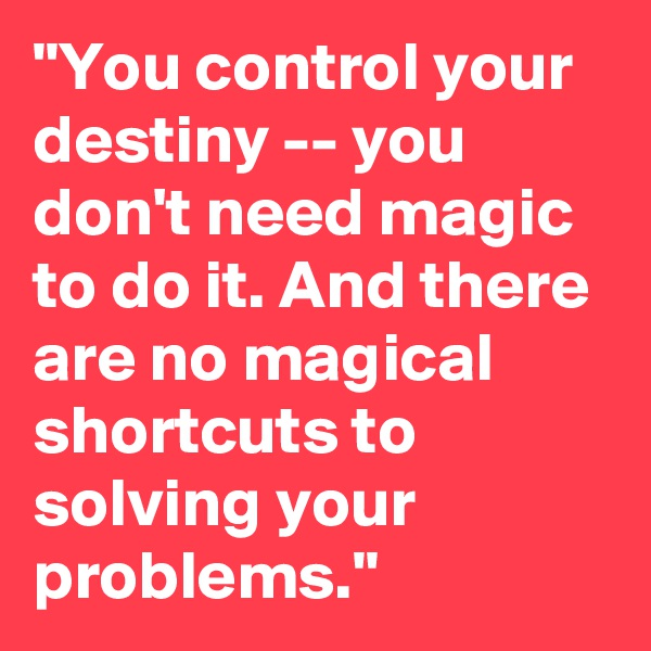 """""""You control your destiny -- you don't need magic to do it. And there are no magical shortcuts to solving your problems."""""""
