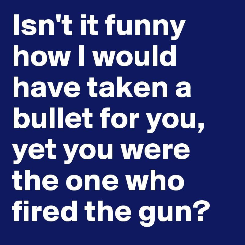 Isn't it funny how I would have taken a bullet for you, yet you were the one who fired the gun?