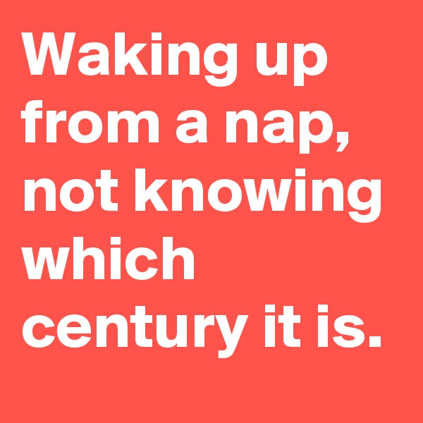 Waking up from a nap, not knowing which century it is.