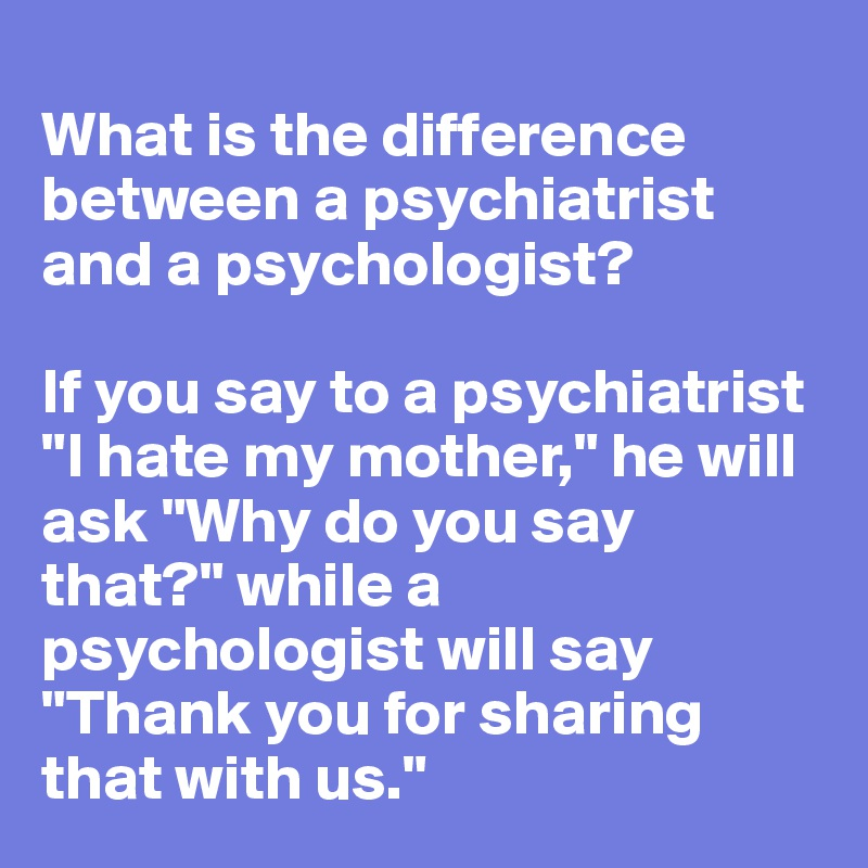 What's the difference between psychology and psychiatry??