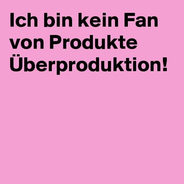 Ich bin kein Fan von Produkte Überproduktion!