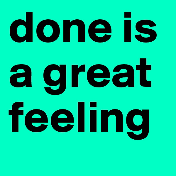 done is a great feeling
