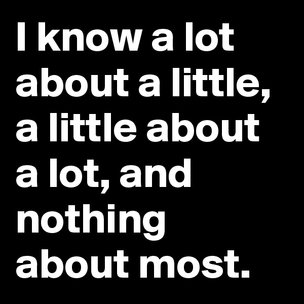 I know a lot about a little, a little about a lot, and nothing about most.