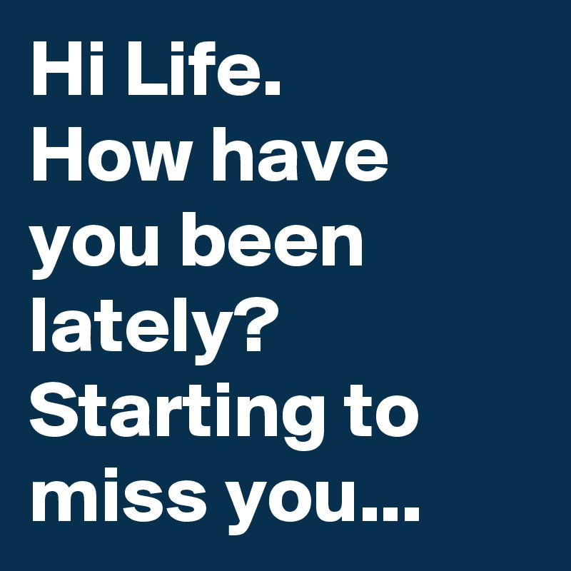 Hi Life.  How have you been lately? Starting to miss you...