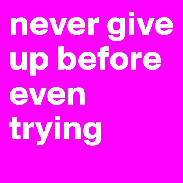 never give up before even trying