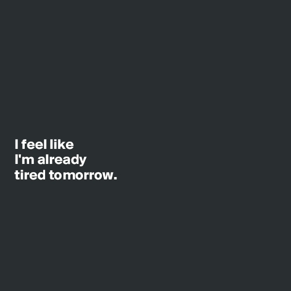 I feel like  I'm already tired tomorrow.