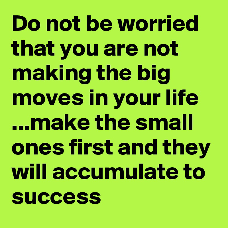 Do not be worried that you are not making the big moves in your life ...make the small ones first and they will accumulate to  success