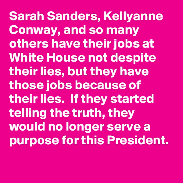 Sarah Sanders, Kellyanne Conway, and so many others have their jobs at White House not despite their lies, but they have those jobs because of their lies.  If they started telling the truth, they would no longer serve a purpose for this President.