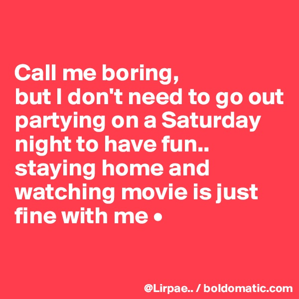 Call me boring, but I don't need to go out partying on a Saturday night to have fun.. staying home and watching movie is just fine with me •