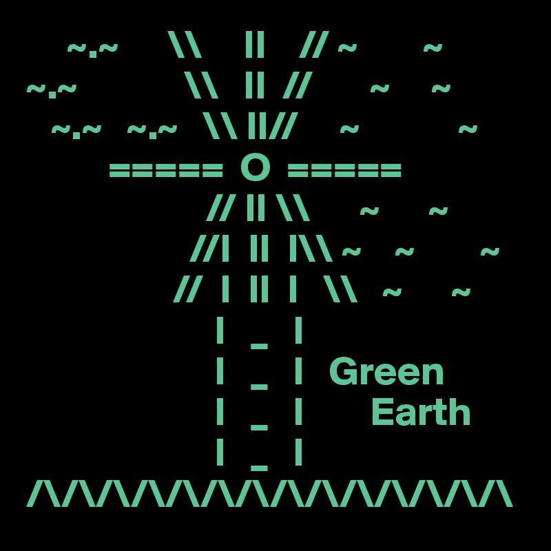~.~      \\     II    // ~        ~ ~.~             \\   II  //       ~     ~    ~.~   ~.~   \\ II//     ~            ~           =====  O  =====                       // II \\      ~      ~                     //I  II  I\\ ~    ~        ~                   //  I  II  I   \\   ~      ~                        I   _   I                        I   _   I   Green                        I   _   I        Earth                        I   _   I                     /\/\/\/\/\/\/\/\/\/\/\/\/\/\