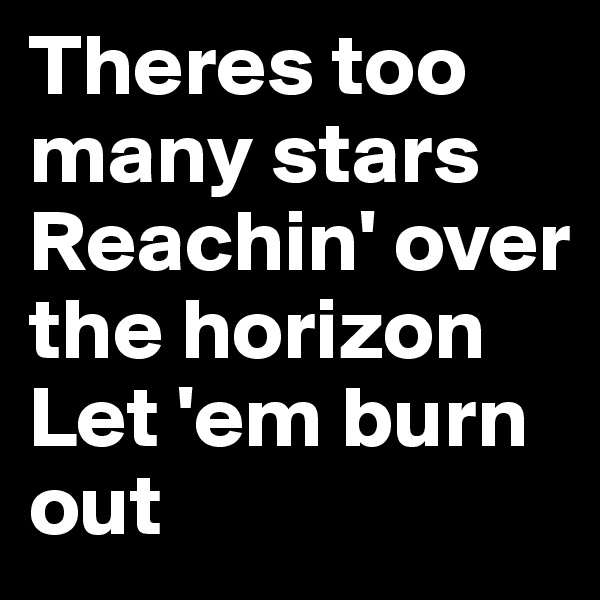 Theres too many stars Reachin' over the horizon Let 'em burn out