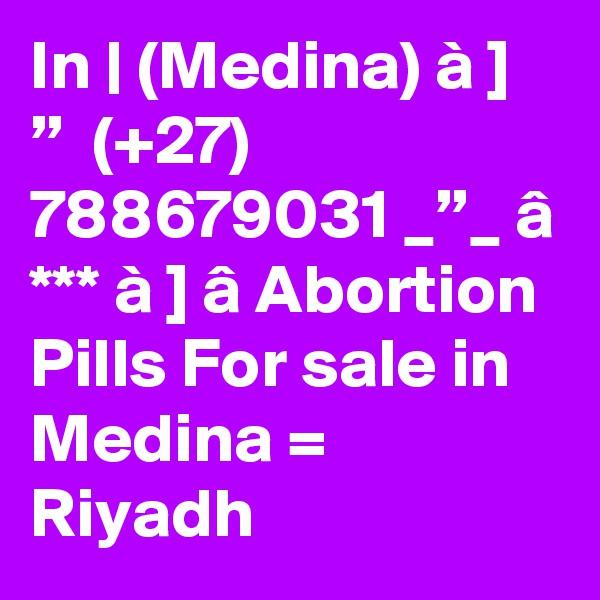 "In | (Medina) à ] ""  (+27) 788679031 _""_ â *** à ] â Abortion Pills For sale in Medina = Riyadh"