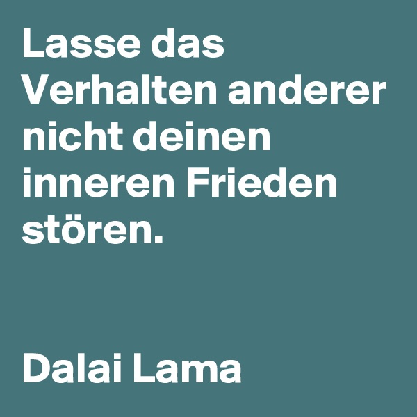 Lasse das Verhalten anderer nicht deinen inneren Frieden stören.   Dalai Lama