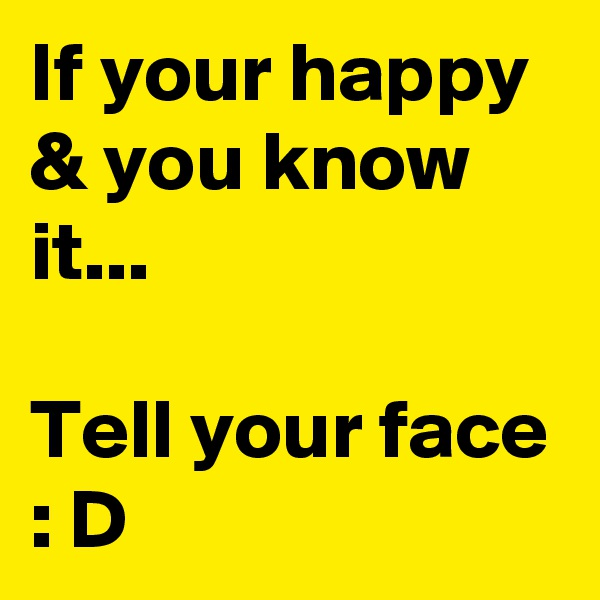 If your happy & you know it...  Tell your face : D