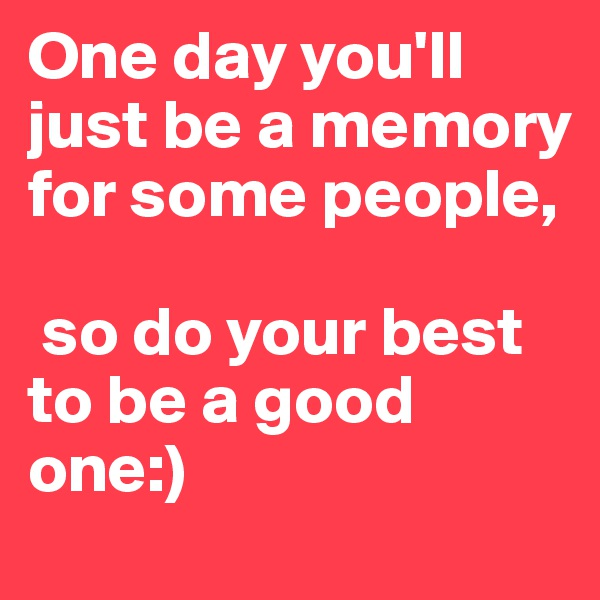 One day you'll just be a memory for some people,   so do your best to be a good one:)