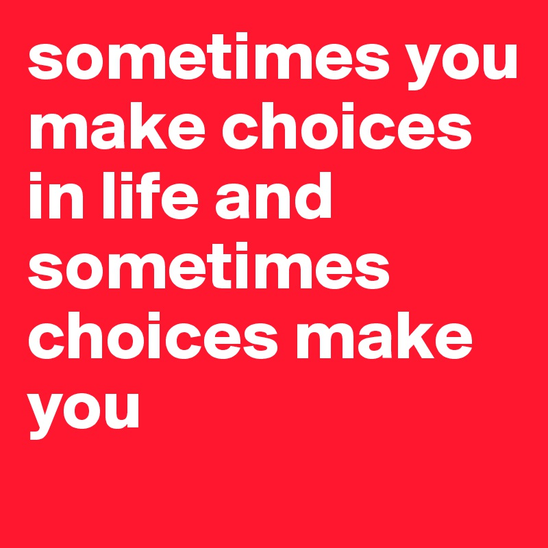 sometimes you make choices in life and sometimes choices make you
