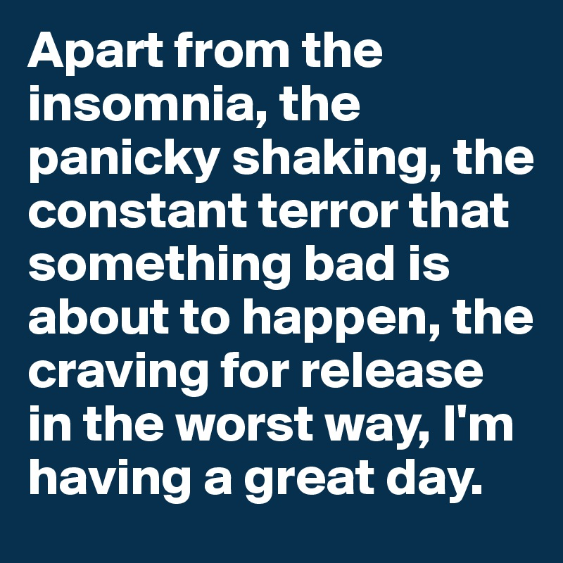 Apart from the insomnia, the panicky shaking, the constant terror that something bad is about to happen, the craving for release in the worst way, I'm having a great day.