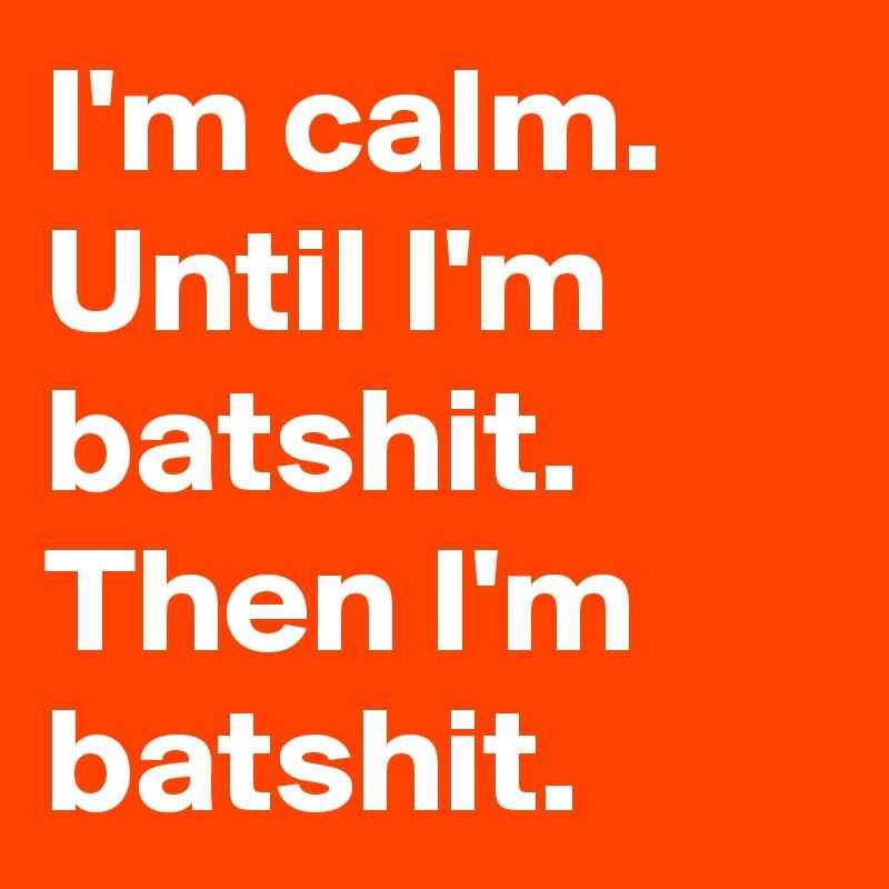 I'm calm. Until I'm batshit.  Then I'm batshit.