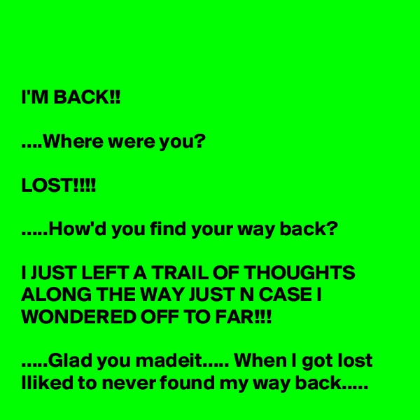 I'M BACK!!  ....Where were you?  LOST!!!!  .....How'd you find your way back?  I JUST LEFT A TRAIL OF THOUGHTS ALONG THE WAY JUST N CASE I  WONDERED OFF TO FAR!!!  .....Glad you madeit..... When I got lost Iliked to never found my way back.....