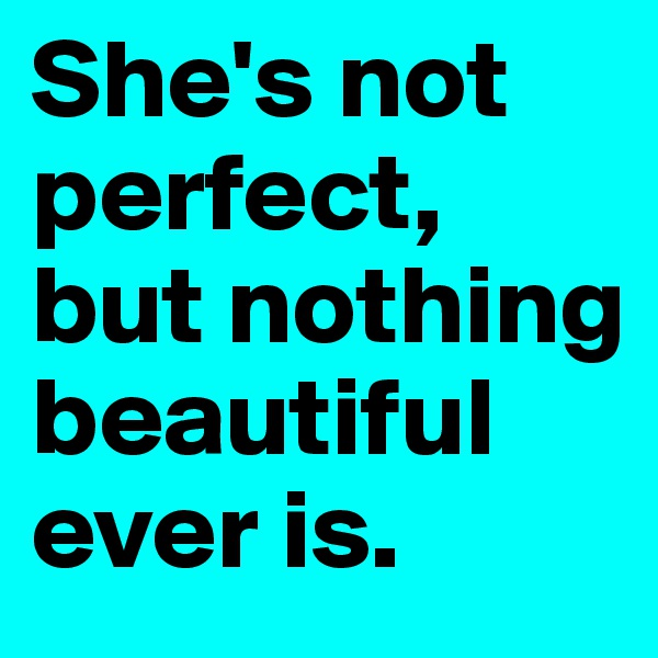 She's not perfect, but nothing beautiful ever is.