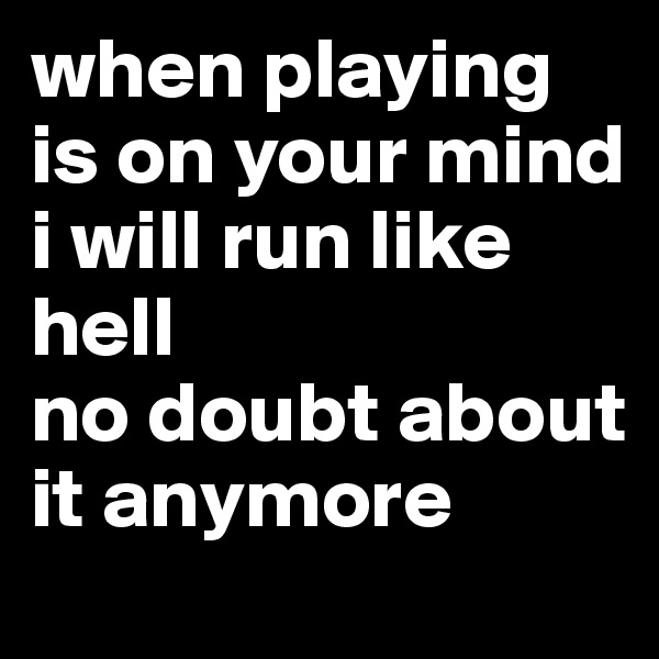 when playing is on your mind i will run like hell no doubt about it anymore