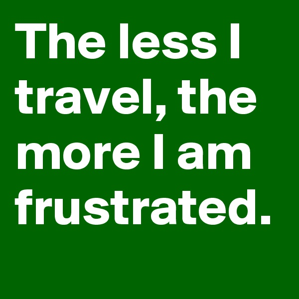 The less I travel, the more I am frustrated.